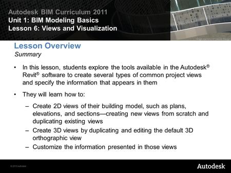 © 2010 Autodesk Autodesk BIM Curriculum 2011 Unit 1: BIM Modeling Basics Lesson 6: Views and Visualization Lesson Overview Summary In this lesson, students.