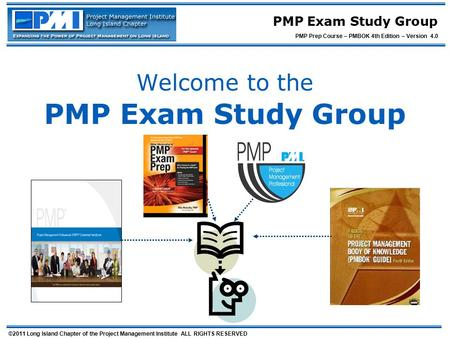 ©2011 Long Island Chapter of the Project Management Institute ALL RIGHTS RESERVED PMP Exam Study Group PMP Prep Course – PMBOK 4th Edition – Version 4.0.