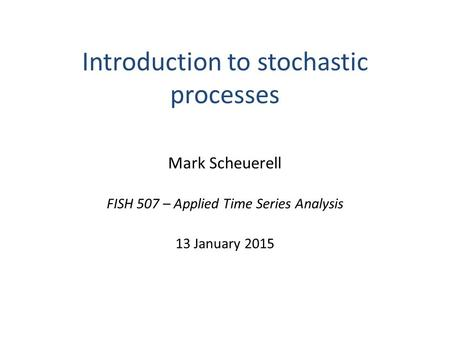 Introduction to stochastic processes Mark Scheuerell FISH 507 – Applied Time Series Analysis 13 January 2015.