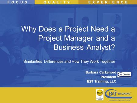 F O C U SQ U A L I T YE X P E R I E N C E Why Does a Project Need a Project Manager and a Business Analyst? Similarities, Differences and How They Work.