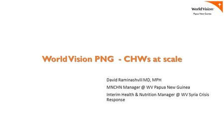 World Vision PNG - CHWs at scale David Raminashvili MD, MPH MNCHN WV Papua New Guinea Interim Health & Nutrition WV Syria Crisis Response.