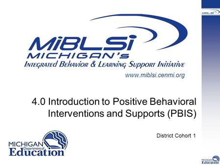 4.0 Introduction to Positive Behavioral Interventions and Supports (PBIS) District Cohort 1 www.miblsi.cenmi.org.