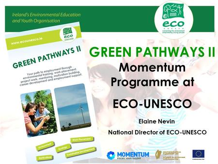 GREEN PATHWAYS II Momentum Programme at ECO-UNESCO Elaine Nevin National Director of ECO-UNESCO.