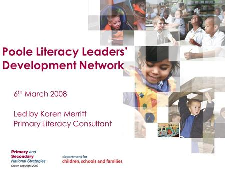 Poole Literacy Leaders' Development Network 6 th March 2008 Led by Karen Merritt Primary Literacy Consultant.