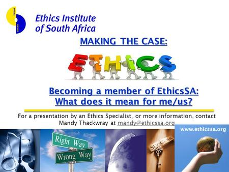 Www.ethicssa.org MAKING THE CASE: Becoming a member of EthicsSA: What does it mean for me/us? For a presentation by an Ethics Specialist, or more information,