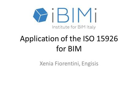 Application of the ISO 15926 for BIM Xenia Fiorentini, Engisis.