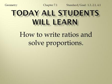 How to write ratios and solve proportions. Chapter 7.1GeometryStandard/Goal: 1.3, 2.1, 4.1.