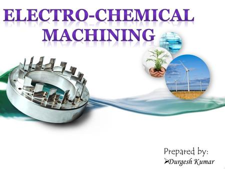 Prepared by: DD urgesh Kumar.  Electrochemical machining is a metal machining technology based on electrolysis where the product is processed without.