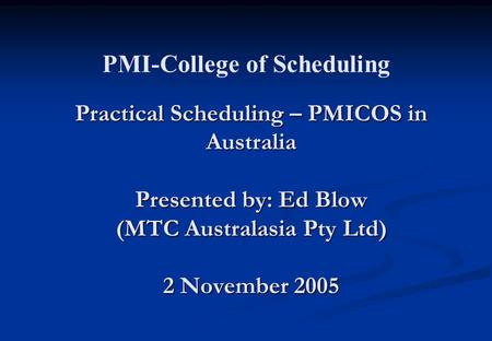 Practical Scheduling – PMICOS in Australia Presented by: Ed Blow (MTC Australasia Pty Ltd) 2 November 2005 PMI-College of Scheduling.