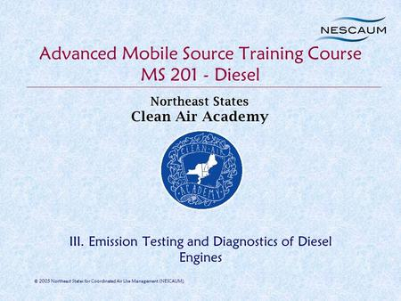 © 2005 Northeast States for Coordinated Air Use Management (NESCAUM) Advanced Mobile Source Training Course MS 201 - Diesel III. Emission Testing and Diagnostics.