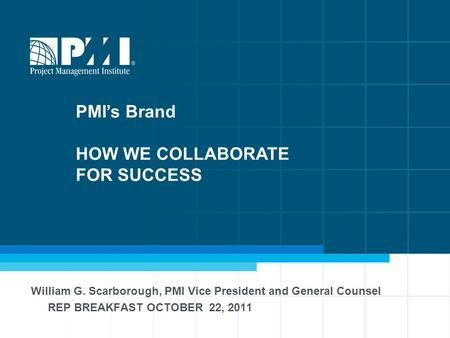 1 William G. Scarborough, PMI Vice President and General Counsel REP BREAKFAST OCTOBER 22, 2011 PMI's Brand HOW WE COLLABORATE FOR SUCCESS.
