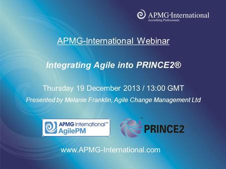 Www.apmg-international.com APMG-International Webinar Integrating Agile into PRINCE2® Thursday 19 December 2013 / 13:00 GMT Presented by Melanie Franklin,