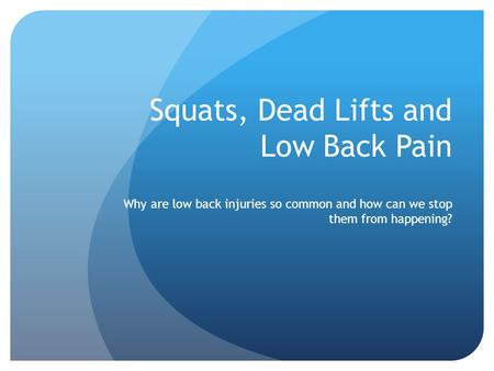 Squats, Dead Lifts and Low Back Pain Why are low back injuries so common and how can we stop them from happening?