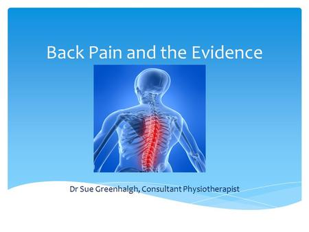 Back Pain and the Evidence Dr Sue Greenhalgh, Consultant Physiotherapist.