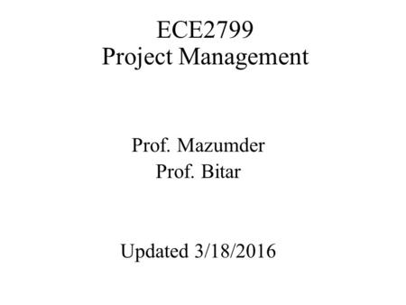 ECE2799 Project Management Prof. Mazumder Prof. Bitar Updated 3/18/2016.