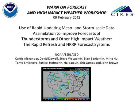 WARN ON FORECAST AND HIGH IMPACT WEATHER WORKSHOP 09 February 2012 Use of Rapid Updating Meso‐ and Storm‐scale Data Assimilation to Improve Forecasts of.