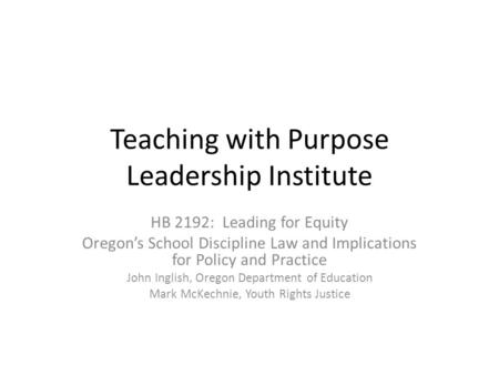 Teaching with Purpose Leadership Institute HB 2192: Leading for Equity Oregon's School Discipline Law and Implications for Policy and Practice John Inglish,