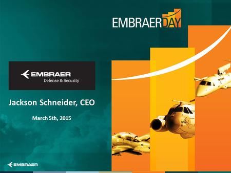 Jackson Schneider, CEO March 5th, 2015. This information is Embraer property and can not be used or reproduced without written authorization. 2 This presentation.