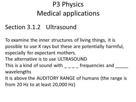 P3 Physics Medical applications Section 3.1.2 Ultrasound To examine the inner structures of living things, it is possible to use X rays but these are potentially.