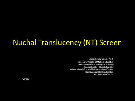 Nuchal Translucency (NT) Screen Ernest F. Talarico, Jr., Ph.D. Associate Director of Medical Education Associate Professor of Anatomy & Cell Biology Associate.