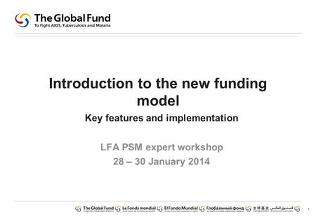 1 Introduction to the new funding model Key features and implementation LFA PSM expert workshop 28 – 30 January 2014.