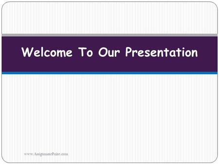 Welcome To Our Presentation www.AssignmentPoint.com.