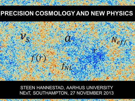 PRECISION COSMOLOGY AND NEW PHYSICS STEEN HANNESTAD, AARHUS UNIVERSITY NExT, SOUTHAMPTON, 27 NOVEMBER 2013.