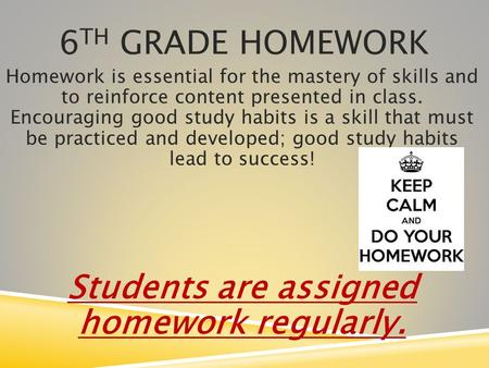 6 TH GRADE HOMEWORK Homework is essential for the mastery of skills and to reinforce content presented in class. Encouraging good study habits is a skill.
