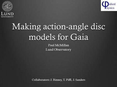 Making action-angle disc models for Gaia Paul McMillan Lund Observatory Collaborators: J. Binney, T. Piffl, J. Sanders.
