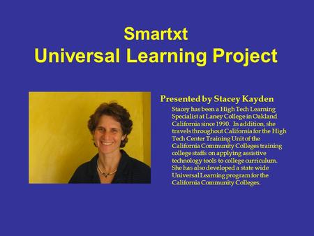Smartxt Universal Learning Project Presented by Stacey Kayden Stacey has been a High Tech Learning Specialist at Laney College in Oakland California since.