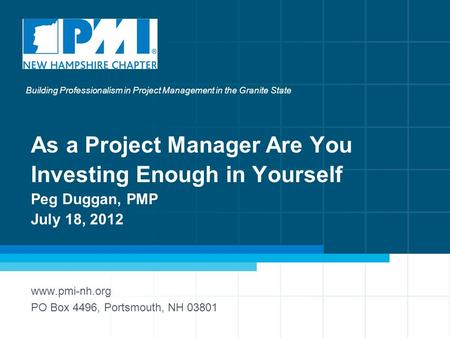 1 As a Project Manager Are You Investing Enough in Yourself Peg Duggan, PMP July 18, 2012 www.pmi-nh.org PO Box 4496, Portsmouth, NH 03801 Building Professionalism.