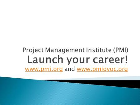 Launch your career! www.pmi.orgwww.pmi.org and www.pmiovoc.orgwww.pmiovoc.org.