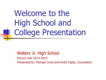 Welcome to the High School and College Presentation Walters Jr. High School School Year 2014-2015 Presented by: Michael Cross and Anita Yepez, Counselors.