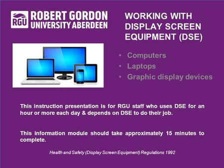 This instruction presentation is for RGU staff who uses DSE for an hour or more each day & depends on DSE to do their job. This information module should.