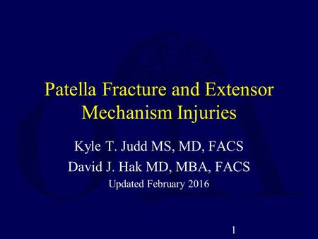 Patella Fracture and Extensor Mechanism Injuries Kyle T. Judd MS, MD, FACS David J. Hak MD, MBA, FACS Updated February 2016 1.