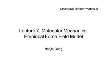 Lecture 7: Molecular Mechanics: Empirical Force Field Model Nanjie Deng Structural Bioinformatics II.