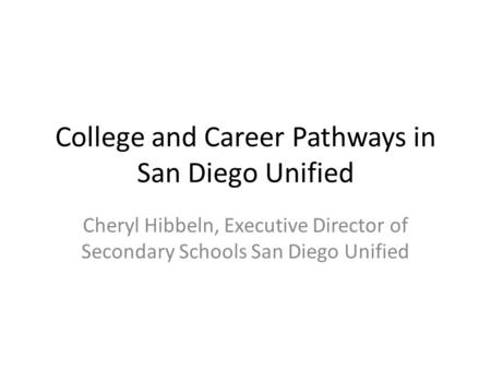 College and Career Pathways in San Diego Unified Cheryl Hibbeln, Executive Director of Secondary Schools San Diego Unified.