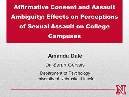 Affirmative Consent and Assault Ambiguity: Effects on Perceptions of Sexual Assault on College Campuses Amanda Dale Dr. Sarah Gervais Department of Psychology.
