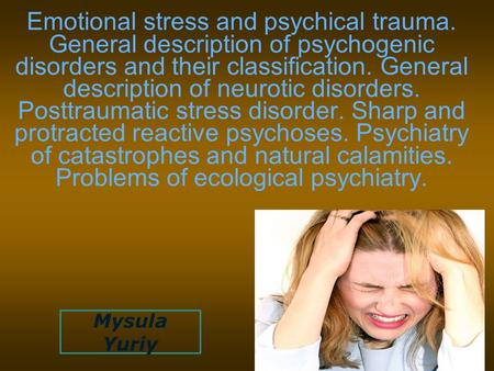 Emotional stress and psychical trauma. General description of psychogenic disorders and their classification. General description of neurotic disorders.