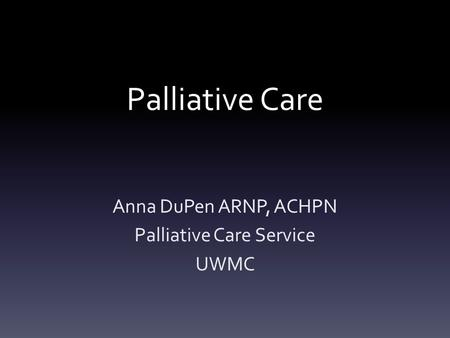 Palliative Care Anna DuPen ARNP, ACHPN Palliative Care Service UWMC.