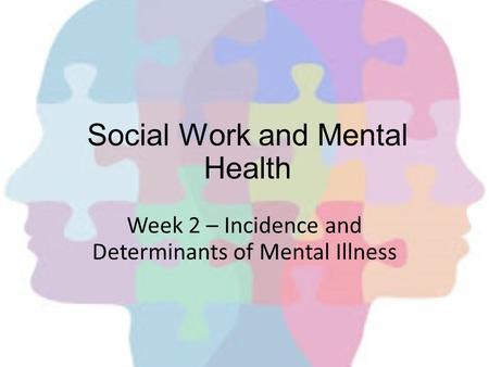 Social Work and Mental Health Week 2 – Incidence and Determinants of Mental Illness.