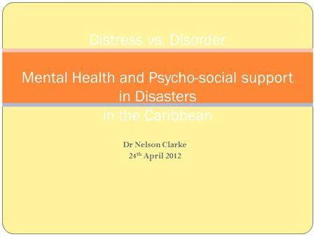 Dr Nelson Clarke 24 th April 2012 Distress vs. Disorder Mental Health and Psycho-social support in Disasters in the Caribbean.