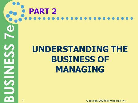 BUSINESS 7e Copyright 2004 Prentice Hall, Inc.1 PART 2 UNDERSTANDING THE BUSINESS OF MANAGING.