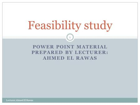 POWER POINT MATERIAL PREPARED BY LECTURER: AHMED EL RAWAS Lecturer.Ahmed El Rawas 1 Feasibility study.