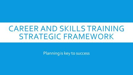 CAREER AND SKILLS TRAINING STRATEGIC FRAMEWORK Planning is key to success.