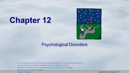 Copyright © Allyn & Bacon 2007 Chapter 12 Psychological Disorders This multimedia product and its contents are protected under copyright law. The following.