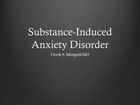 Substance-Induced Anxiety Disorder Derek S. Mongold MD.