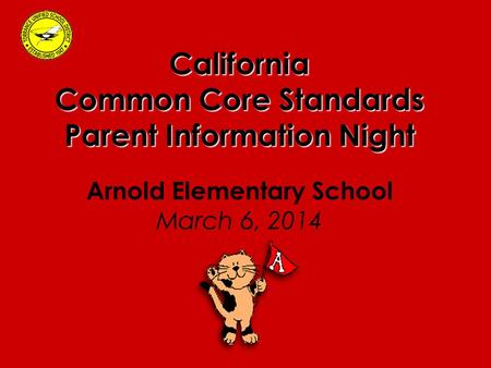 California Common Core Standards Parent Information Night Arnold Elementary School March 6, 2014.