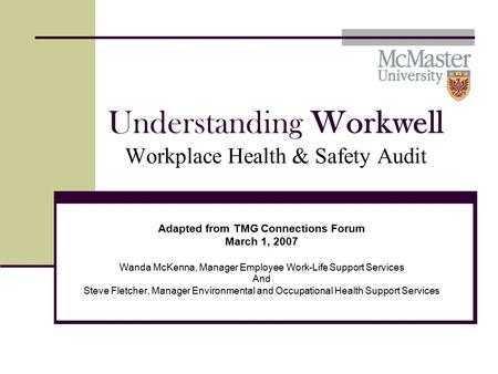 Understanding Workwell Workplace Health & Safety Audit Adapted from TMG Connections Forum March 1, 2007 Wanda McKenna, Manager Employee Work-Life Support.