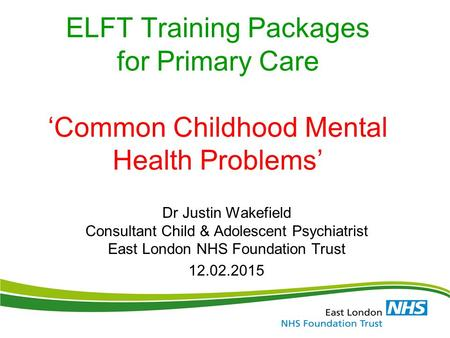 ELFT Training Packages for Primary Care 'Common Childhood Mental Health Problems' Dr Justin Wakefield Consultant Child & Adolescent Psychiatrist East London.
